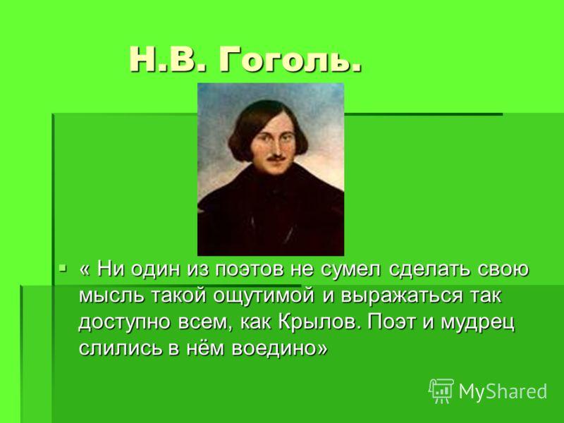 Н.В. Гоголь. « Ни один из поэтов не сумел сделать свою мысль такой ощутимой и выражаться так доступно всем, как Крылов. Поэт и мудрец слились в нём воедино» « Ни один из поэтов не сумел сделать свою мысль такой ощутимой и выражаться так доступно всем