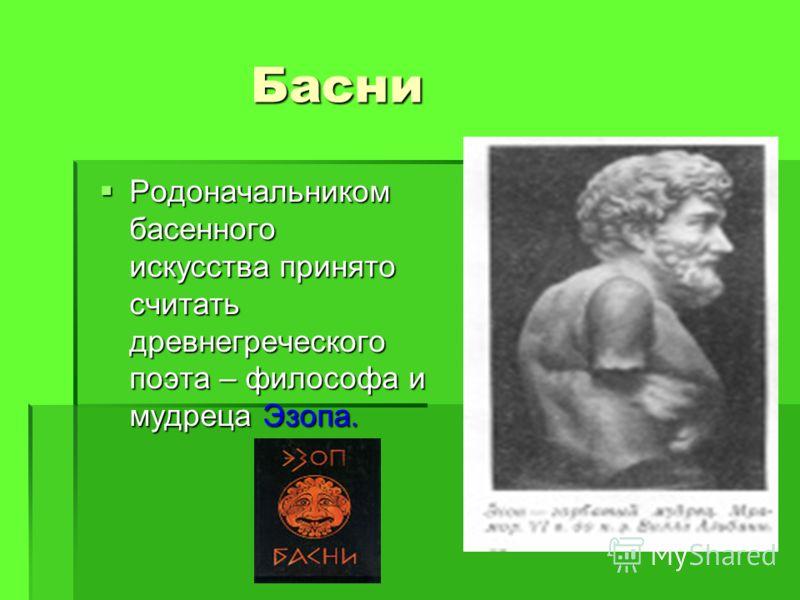 Басни Родоначальником басенного искусства принято считать древнегреческого поэта – философа и мудреца Эзопа. Родоначальником басенного искусства принято считать древнегреческого поэта – философа и мудреца Эзопа.