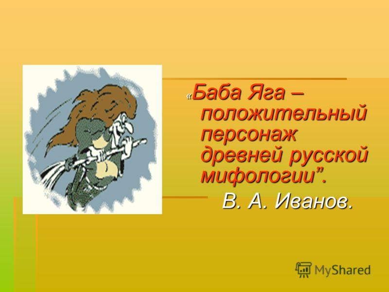 « Баба Яга – положительный персонаж древней русской мифологии. В. А. Иванов. В. А. Иванов.