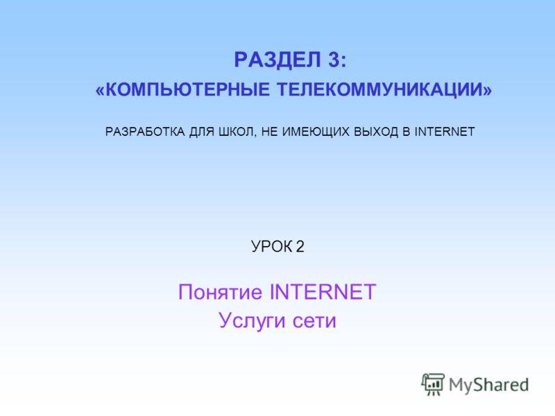 РАЗДЕЛ 3: «КОМПЬЮТЕРНЫЕ ТЕЛЕКОММУНИКАЦИИ» РАЗРАБОТКА ДЛЯ ШКОЛ, НЕ ИМЕЮЩИХ ВЫХОД В INTERNET УРОК 2 Понятие INTERNET Услуги сети