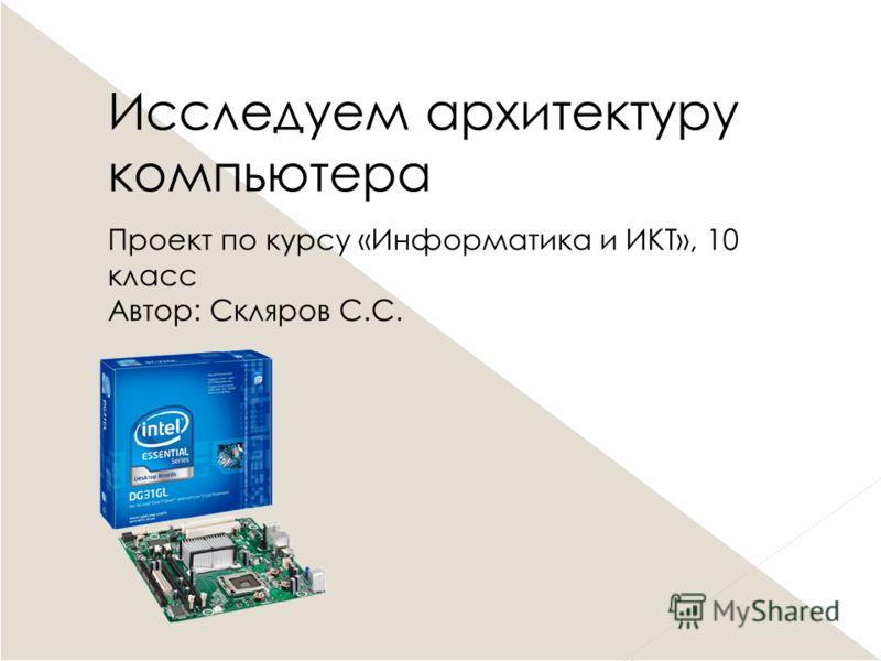 Исследуем архитектуру компьютера Проект по курсу «Информатика и ИКТ», 10 класс Автор: Скляров С.С.