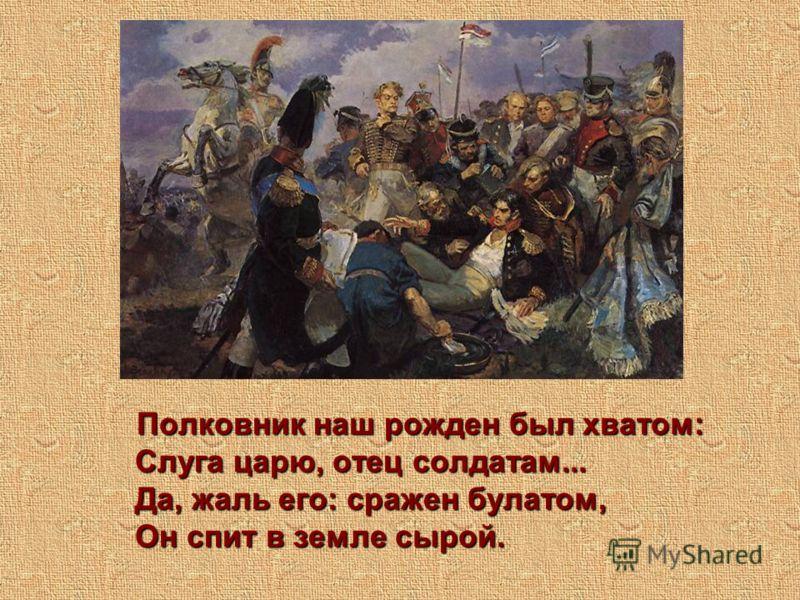 Полковник наш рожден был хватом: Слуга царю, отец солдатам... Да, жаль его: сражен булатом, Он спит в земле сырой.