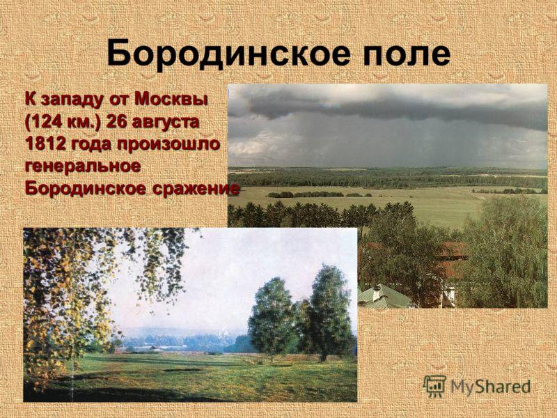 Бородинское поле К западу от Москвы (124 км.) 26 августа 1812 года произошло генеральное Бородинское сражение