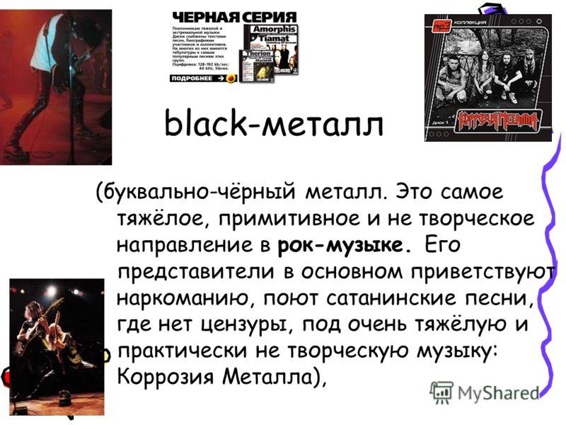 black-металл (буквально-чёрный металл. Это самое тяжёлое, примитивное и не творческое направление в рок-музыке. Его представители в основном приветствуют наркоманию, поют сатанинские песни, где нет цензуры, под очень тяжёлую и практически не творческ
