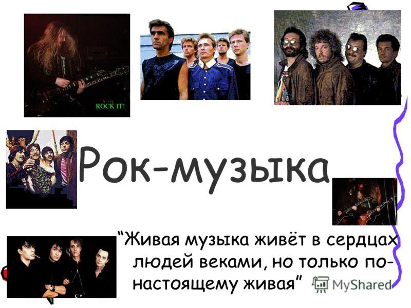 Рок-музыка Живая музыка живёт в сердцах людей веками, но только по- настоящему живая