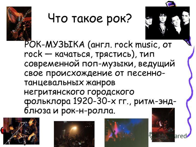 Что такое рок? РОК-МУЗЫКА (англ. rock music, от rock качаться, трястись), тип современной поп-музыки, ведущий свое происхождение от песенно- танцевальных жанров негритянского городского фольклора 1920-30-х гг., ритм-энд- блюза и рок-н-ролла.