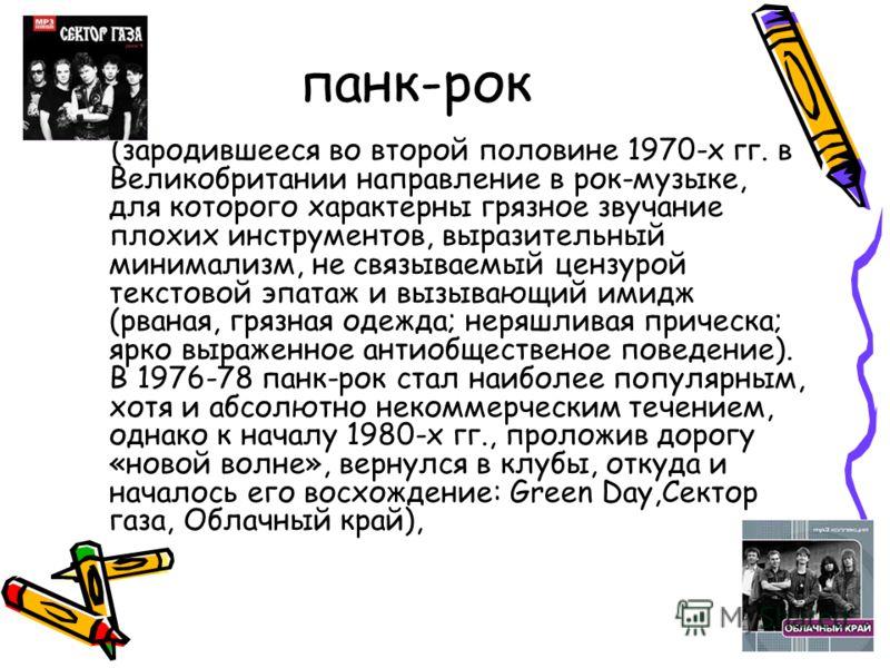 панк-рок (зародившееся во второй половине 1970-х гг. в Великобритании направление в рок-музыке, для которого характерны грязное звучание плохих инструментов, выразительный минимализм, не связываемый цензурой текстовой эпатаж и вызывающий имидж (рвана