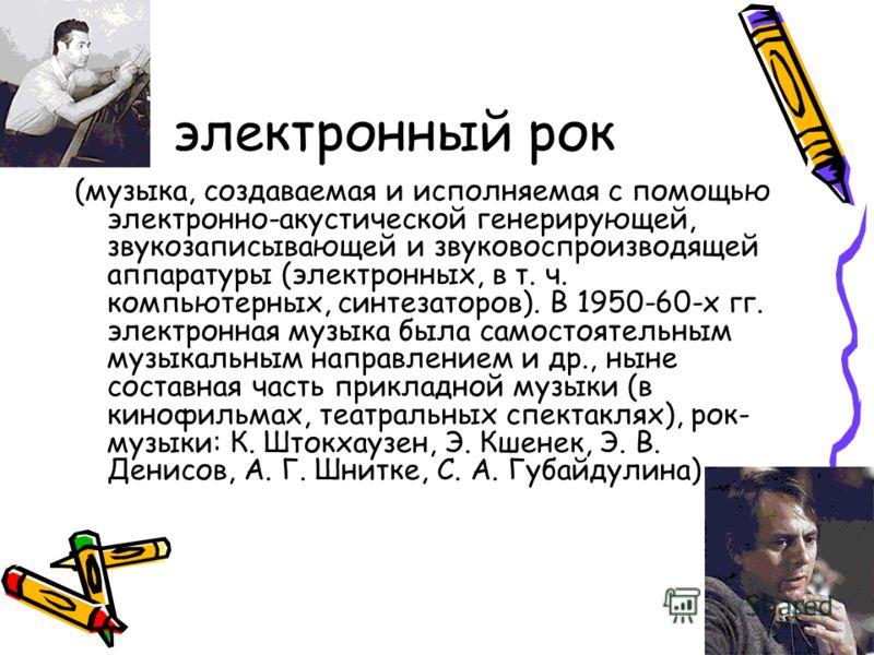 электронный рок (музыка, создаваемая и исполняемая с помощью электронно-акустической генерирующей, звукозаписывающей и звуковоспроизводящей аппаратуры (электронных, в т. ч. компьютерных, синтезаторов). В 1950-60-х гг. электронная музыка была самостоя