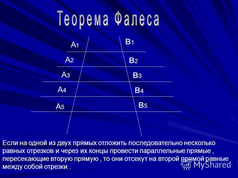 в1в1 в2в2 в3в3 в4в4 в5в5 А1А1 А2А2 А3А3 А4А4 А5А5 Если на одной из двух прямых отложить последовательно несколько равных отрезков и через их концы провести параллельные прямые, пересекающие вторую прямую, то они отсекут на второй прямой равные между