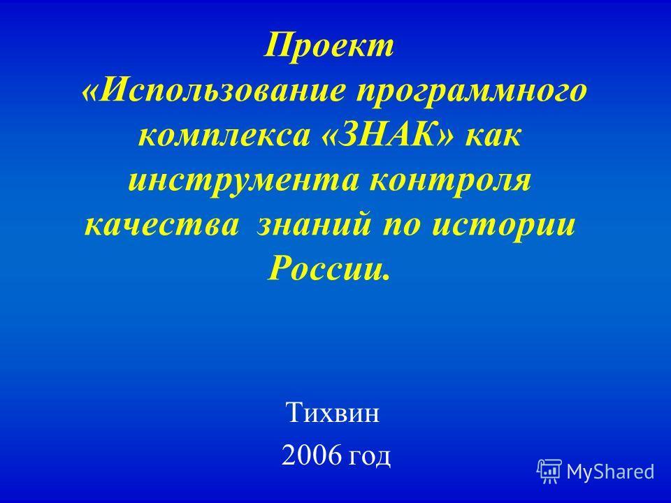 Проект «Использование программного комплекса «ЗНАК» как инструмента контроля качества знаний по истории России. Тихвин 2006 год
