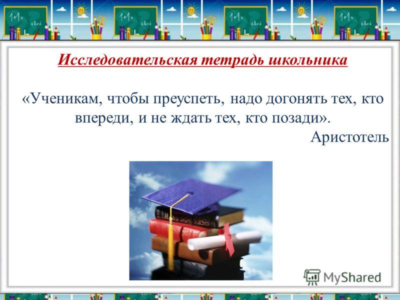 Исследовательская тетрадь школьника «Ученикам, чтобы преуспеть, надо догонять тех, кто впереди, и не ждать тех, кто позади». Аристотель
