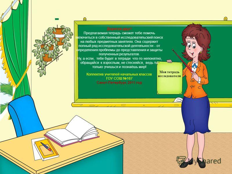 Моя тетрадь исследователя Дорогой друг! Предлагаемая тетрадь сможет тебе помочь включиться в собственный исследовательский поиск на любых предметных занятиях. Она содержит полный ряд исследовательской деятельности - от определения проблемы до предста