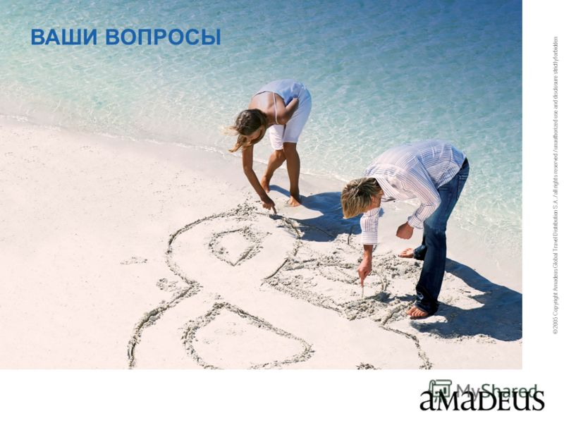 © 2005 Copyright Amadeus Global Travel Distribution S.A. / all rights reserved / unauthorized use and disclosure strictly forbidden ВАШИ ВОПРОСЫ