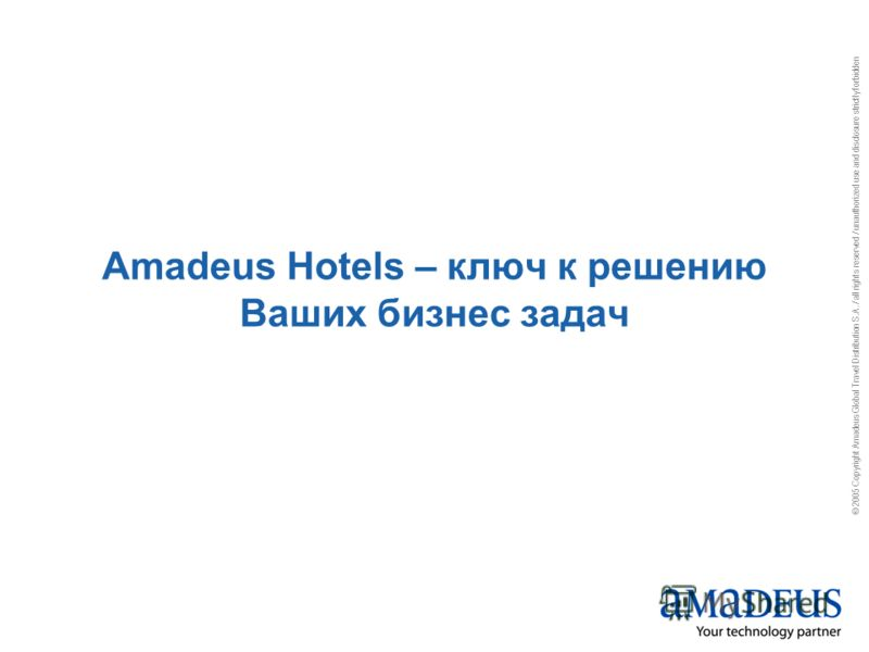 © 2005 Copyright Amadeus Global Travel Distribution S.A. / all rights reserved / unauthorized use and disclosure strictly forbidden Amadeus Hotels – ключ к решению Ваших бизнес задач