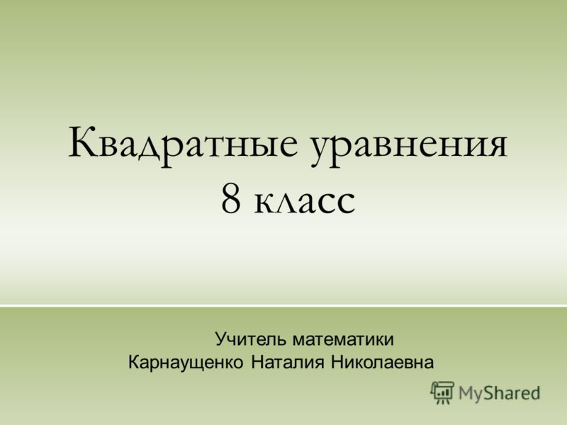Квадратные уравнения 8 класс Учитель математики Карнаущенко Наталия Николаевна