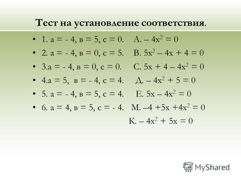 Тест на установление соответствия. 1. а = - 4, в = 5, с = 0. А. – 4х 2 = 0 2. а = - 4, в = 0, с = 5. В. 5х 2 – 4х + 4 = 0 3.а = - 4, в = 0, с = 0. С. 5х + 4 – 4х 2 = 0 4.а = 5, в = - 4, с = 4. Д. – 4х 2 + 5 = 0 5. а = - 4, в = 5, с = 4. Е. 5х – 4х 2
