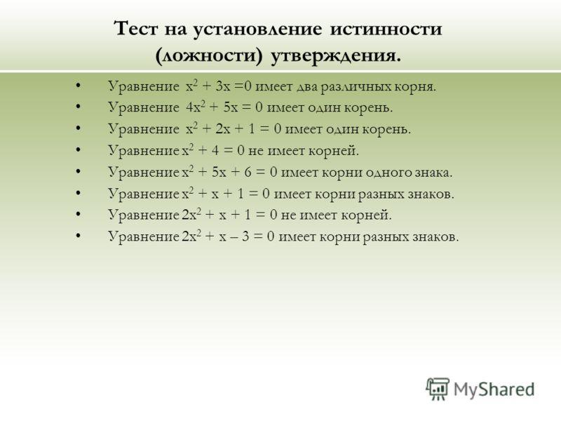 Тест на установление истинности (ложности) утверждения. Уравнение х 2 + 3х =0 имеет два различных корня. Уравнение 4х 2 + 5х = 0 имеет один корень. Уравнение х 2 + 2х + 1 = 0 имеет один корень. Уравнение х 2 + 4 = 0 не имеет корней. Уравнение х 2 + 5
