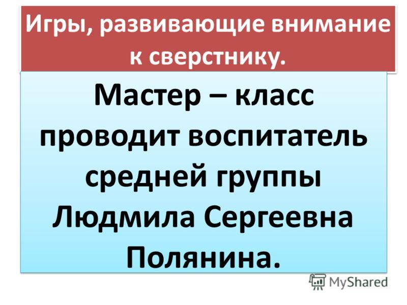 Игры, развивающие внимание к сверстнику. Мастер – класс проводит воспитатель средней группы Людмила Сергеевна Полянина.