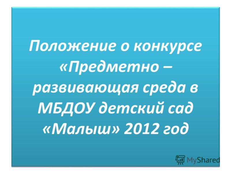 Положение о конкурсе «Предметно – развивающая среда в МБДОУ детский сад «Малыш» 2012 год