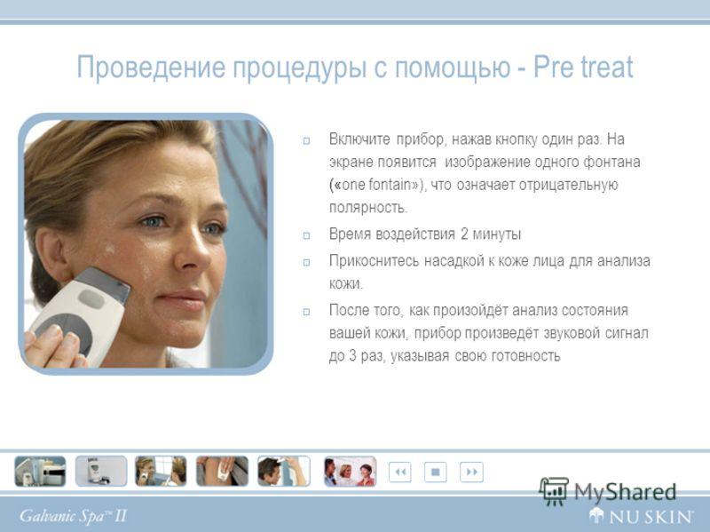 Проведение процедуры с помощью - Pre treat Включите прибор, нажав кнопку один раз. На экране появится изображение одного фонтана («one fontain»), что означает отрицательную полярность. Время воздействия 2 минуты Прикоснитесь насадкой к коже лица для