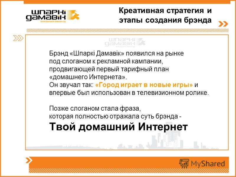 Креативная стратегия и этапы создания брэнда Брэнд «Шпаркi Дамавiк» появился на рынке под слоганом к рекламной кампании, продвигающей первый тарифный план «домашнего Интернета». Он звучал так: «Город играет в новые игры» и впервые был использован в т