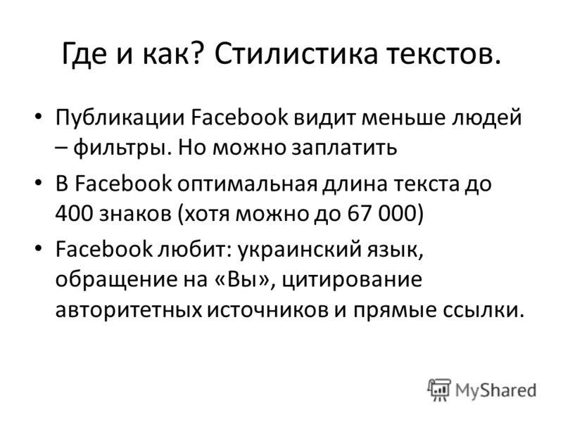 Где и как? Стилистика текстов. Публикации Facebook видит меньше людей – фильтры. Но можно заплатить В Facebook оптимальная длина текста до 400 знаков (хотя можно до 67 000) Facebook любит: украинский язык, обращение на «Вы», цитирование авторитетных