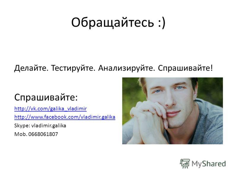 Обращайтесь :) Делайте. Тестируйте. Анализируйте. Спрашивайте! Спрашивайте: http://vk.com/galika_vladimir http://www.facebook.com/vladimir.galika Skype: vladimir.galika Mob. 0668061807