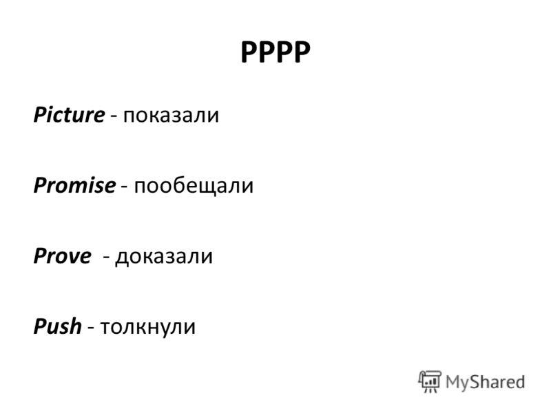 PPPP Picture - показали Promise - пообещали Prove - доказали Push - толкнули