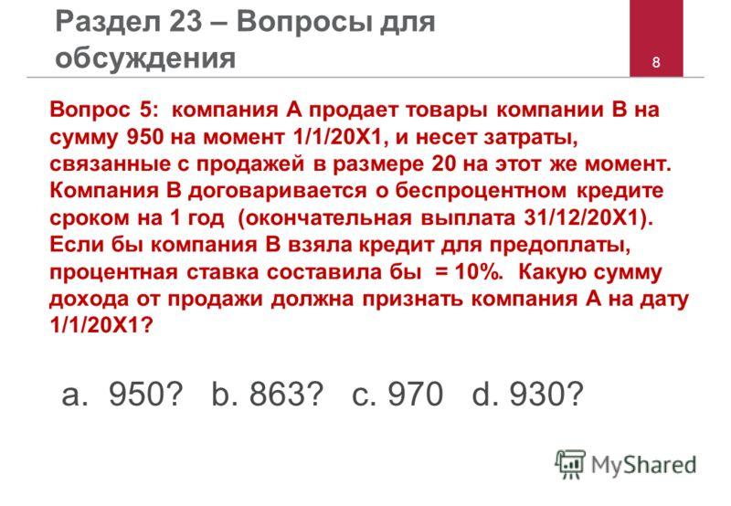 8 Раздел 23 – Вопросы для обсуждения Вопрос 5: компания A продает товары компании B на сумму 950 на момент 1/1/20X1, и несет затраты, связанные с продажей в размере 20 на этот же момент. Компания B договаривается о беспроцентном кредите сроком на 1 г