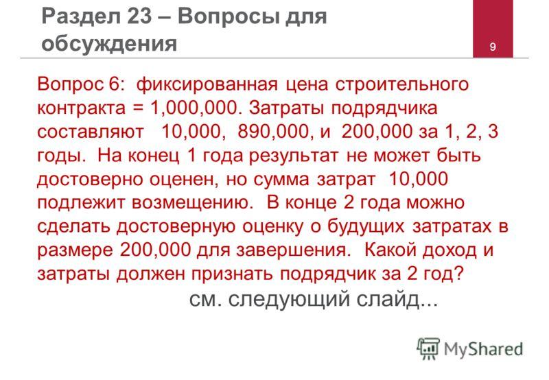 9 Раздел 23 – Вопросы для обсуждения Вопрос 6: фиксированная цена строительного контракта = 1,000,000. Затраты подрядчика составляют 10,000, 890,000, и 200,000 за 1, 2, 3 годы. На конец 1 года результат не может быть достоверно оценен, но сумма затра