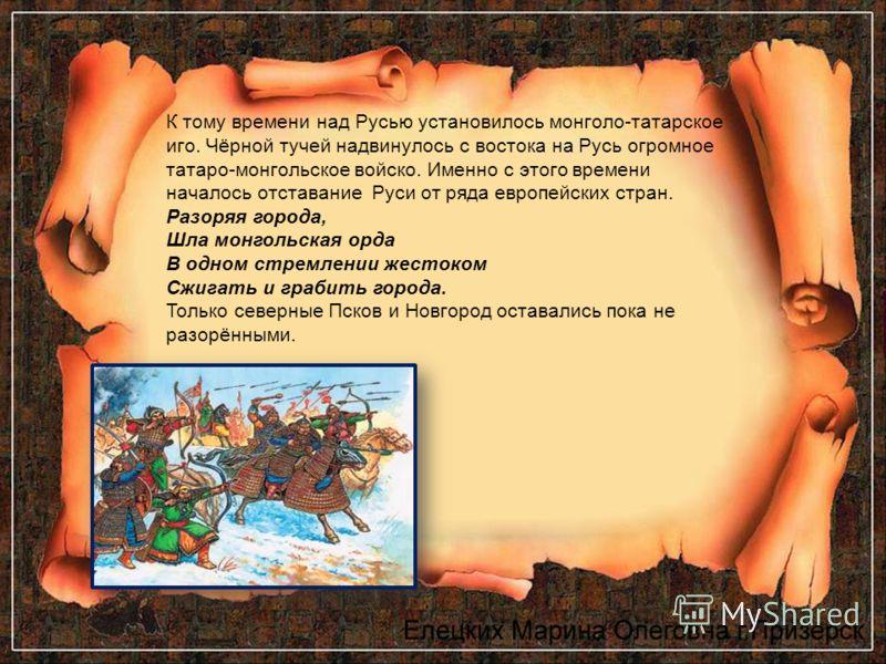 К тому времени над Русью установилось монголо-татарское иго. Чёрной тучей надвинулось с востока на Русь огромное татаро-монгольское войско. Именно с этого времени началось отставание Руси от ряда европейских стран. Разоряя города, Шла монгольская орд