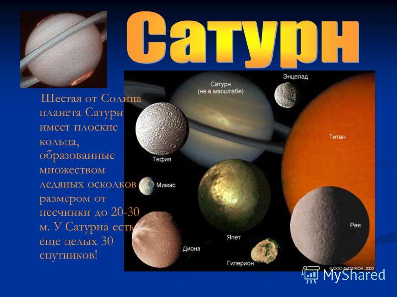 Шестая от Солнца планета Сатурн имеет плоские кольца, образованные множеством ледяных осколков размером от песчинки до 20-30 м. У Сатурна есть еще целых 30 спутников!