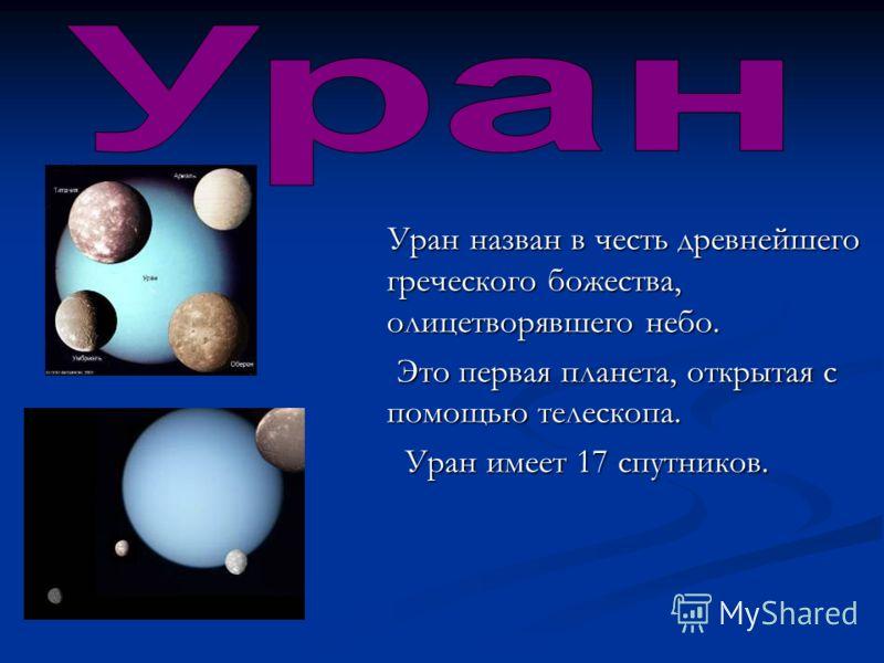 Уран назван в честь древнейшего греческого божества, олицетворявшего небо. Уран назван в честь древнейшего греческого божества, олицетворявшего небо. Это первая планета, открытая с помощью телескопа. Это первая планета, открытая с помощью телескопа.