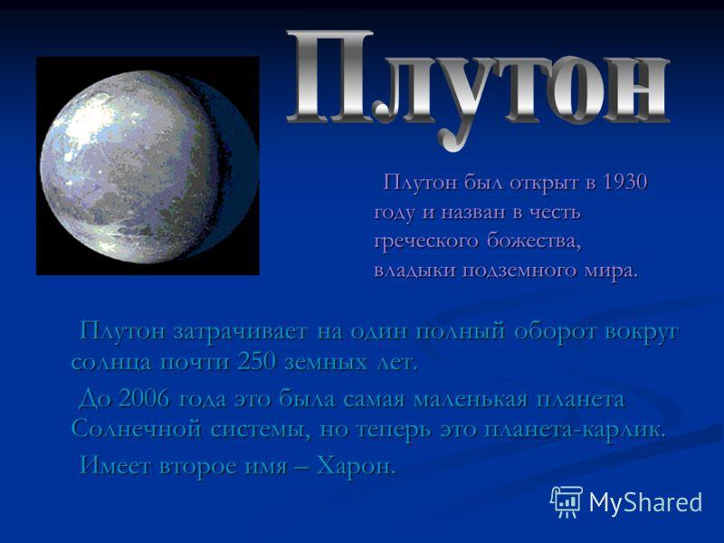 Плутон был открыт в 1930 году и назван в честь греческого божества, владыки подземного мира. Плутон затрачивает на один полный оборот вокруг солнца почти 250 земных лет. До 2006 года это была самая маленькая планета Солнечной системы, но теперь это п