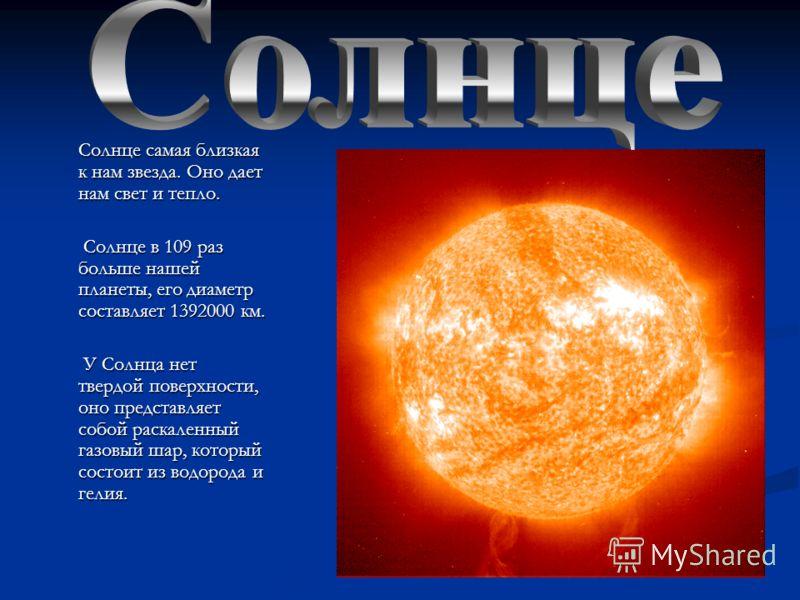 Солнце самая близкая к нам звезда. Оно дает нам свет и тепло. Солнце самая близкая к нам звезда. Оно дает нам свет и тепло. Солнце в 109 раз больше нашей планеты, его диаметр составляет 1392000 км. Солнце в 109 раз больше нашей планеты, его диаметр с