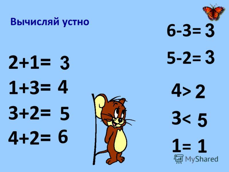 Вычисляй устно 6-3= 5-2= 4 > 3 < 1 = 2+1 = 1+3 = 3+2 = 4+2 = 3 4 5 6 3 3 2 5 1