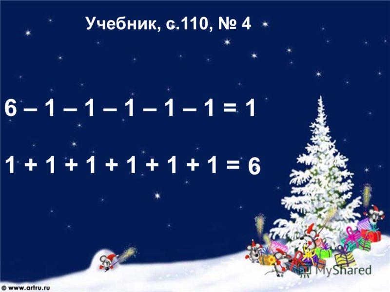 6 – 1 – 1 – 1 – 1 – 1 = 1 + 1 + 1 + 1 + 1 + 1 = 1 6 Учебник, с.110, 4