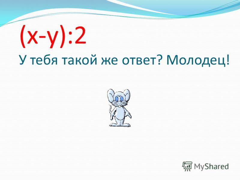 (х-у):2 У тебя такой же ответ? Молодец!