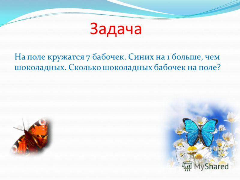 Задача На поле кружатся 7 бабочек. Синих на 1 больше, чем шоколадных. Сколько шоколадных бабочек на поле?