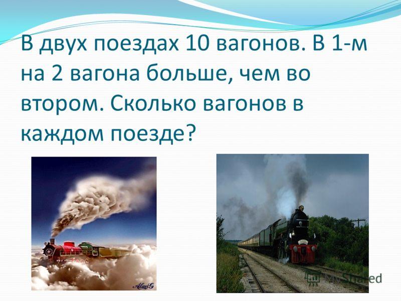 В двух поездах 10 вагонов. В 1-м на 2 вагона больше, чем во втором. Сколько вагонов в каждом поезде?
