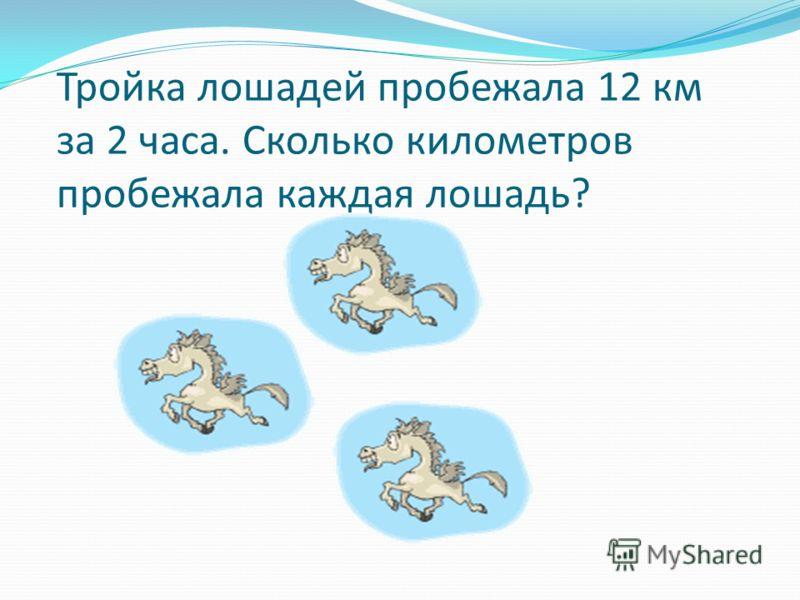 Тройка лошадей пробежала 12 км за 2 часа. Сколько километров пробежала каждая лошадь?