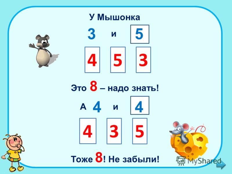 У Мышонка 3 и 4 5 3 5 Это 8 – надо знать! А 4 и 3 4 4 5 Тоже 8 ! Не забыли!