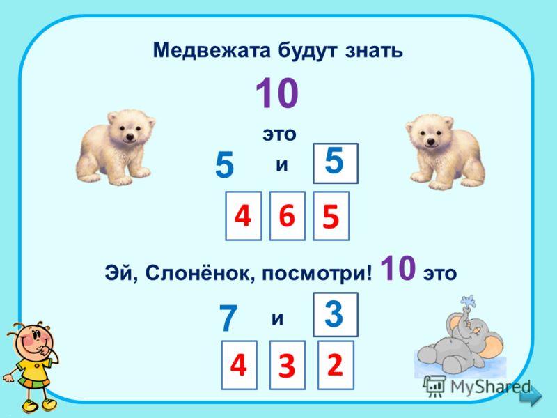 Медвежата будут знать 10 это 5 и Эй, Слонёнок, посмотри! 10 это 46 5 5 7 и 4 3 2 3