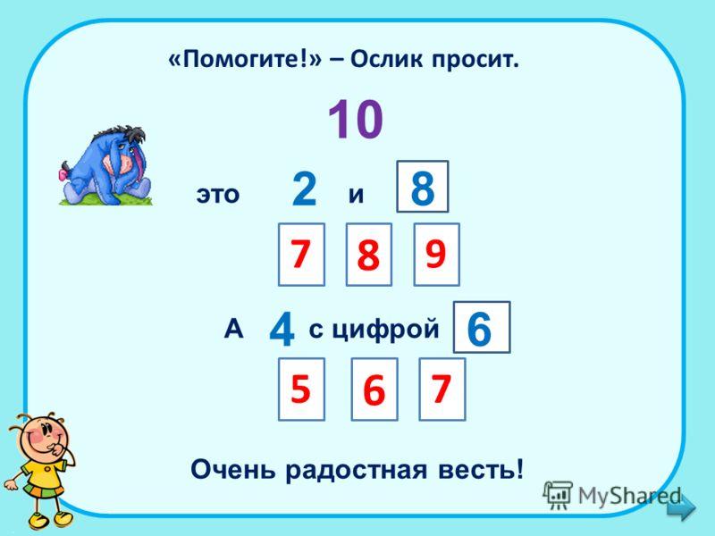 «Помогите!» – Ослик просит. 10 это 2 и 8 79 8 А 4 с цифрой 5 6 6 7 Очень радостная весть!