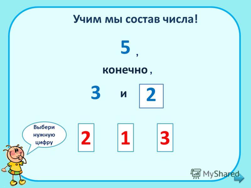 Учим мы состав числа! 5 конечно 3 и 213 2,, Выбери нужную цифру