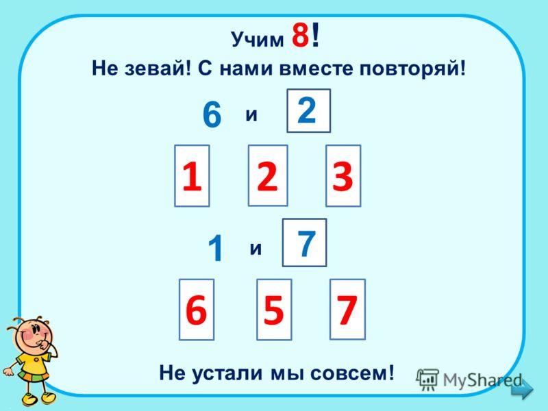 Учим 8! Не зевай! С нами вместе повторяй! 6 и 1 и 13 65 Не устали мы совсем! 2 2 7 7
