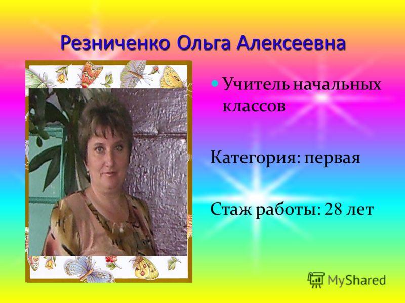 Резниченко Ольга Алексеевна Учитель начальных классов Категория: первая Стаж работы: 28 лет