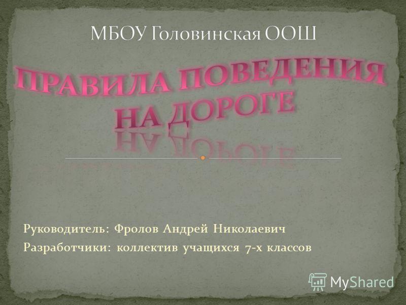 Руководитель: Фролов Андрей Николаевич Разработчики: коллектив учащихся 7-х классов