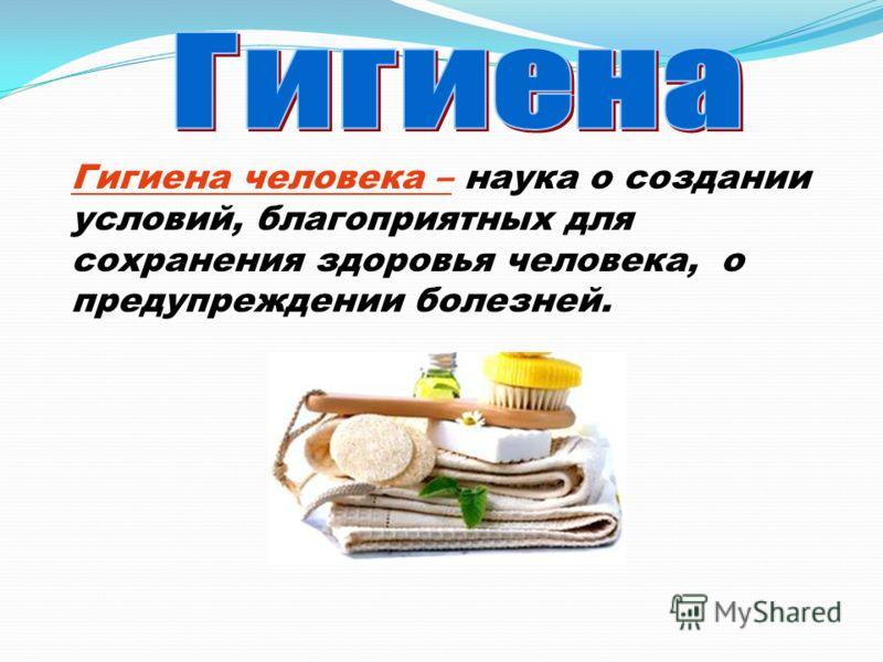 Гигиена человека – наука о создании условий, благоприятных для сохранения здоровья человека, о предупреждении болезней.