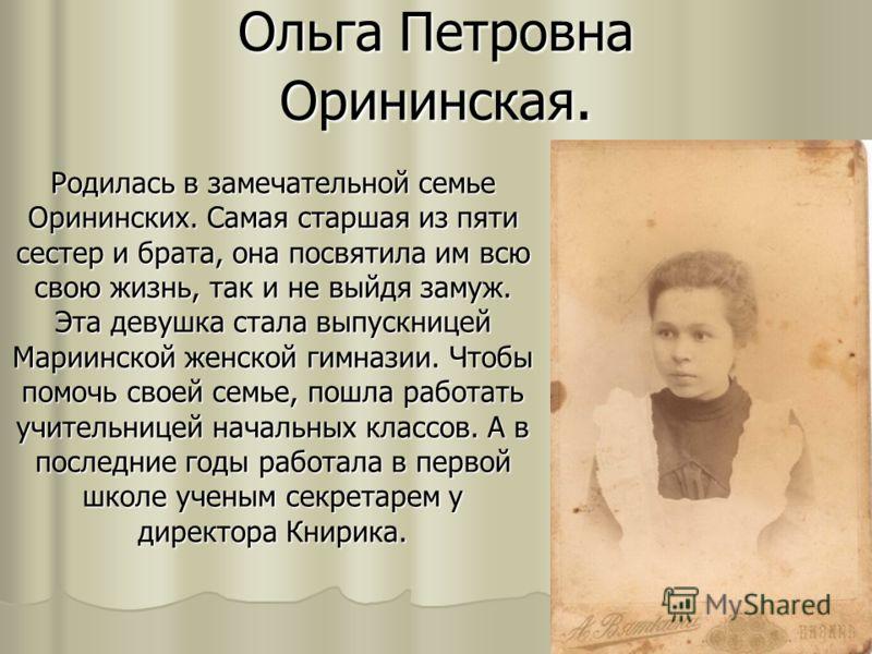 Ольга Петровна Орининская. Родилась в замечательной семье Орининских. Самая старшая из пяти сестер и брата, она посвятила им всю свою жизнь, так и не выйдя замуж. Эта девушка стала выпускницей Мариинской женской гимназии. Чтобы помочь своей семье, по